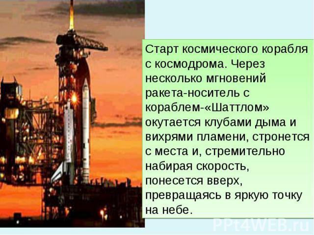 Старт космического корабля с космодрома. Через несколько мгновений ракета-носитель с кораблем-«Шаттлом» окутается клубами дыма и вихрями пламени, стронется с места и, стремительно набирая скорость, понесется вверх, превращаясь в яркую точку на небе.
