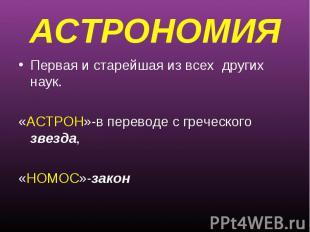 АСТРОНОМИЯПервая и старейшая из всех других наук.«АСТРОН»-в переводе с греческог
