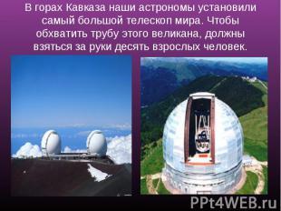 В горах Кавказа наши астрономы установили самый большой телескоп мира. Чтобы обх