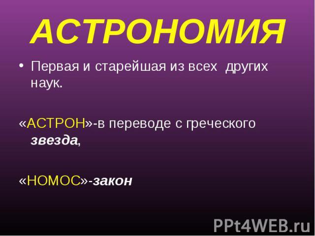 АСТРОНОМИЯПервая и старейшая из всех других наук.«АСТРОН»-в переводе с греческого звезда, «НОМОС»-закон