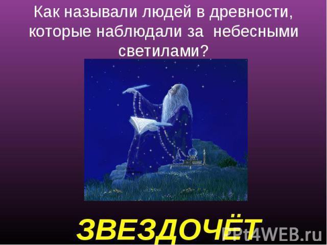 Как называли людей в древности, которые наблюдали за небесными светилами? ЗВЕЗДОЧЁТ