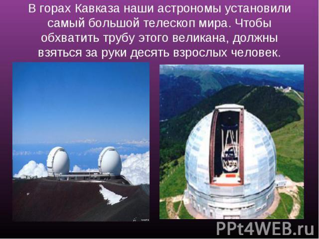 В горах Кавказа наши астрономы установили самый большой телескоп мира. Чтобы обхватить трубу этого великана, должны взяться за руки десять взрослых человек.