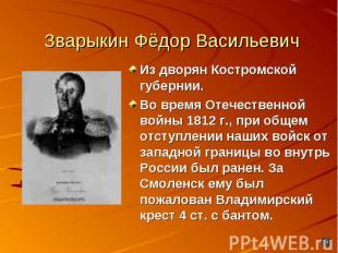 Зварыкин Фёдор ВасильевичИз дворян Костромской губернии.Во время Отечественной в