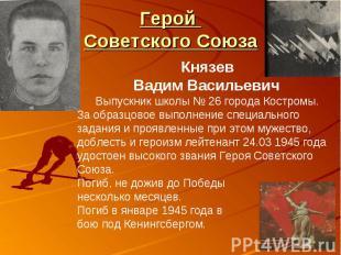 Герой Советского СоюзаКнязев Вадим Васильевич Выпускник школы № 26 города Костро