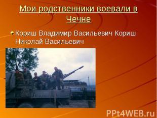 Мои родственники воевали в ЧечнеКориш Владимир Васильевич Кориш Николай Васильев