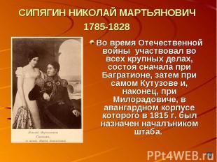 СИПЯГИН НИКОЛАЙ МАРТЬЯНОВИЧ 1785-1828 Во время Отечественной войны участвовал во
