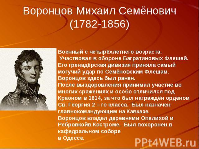 Воронцов Михаил Семёнович (1782-1856) Военный с четырёхлетнего возраста. Участвовал в обороне Багратиновых Флешей. Его гренадёрская дивизия приняла самый могучий удар по Семёновским Флешам. Воронцов здесь был ранен. После выздоровления принимал учас…