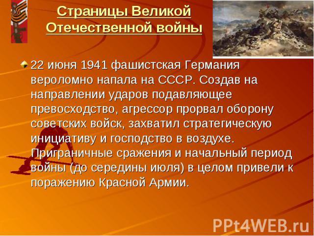 Страницы Великой Отечественной войны22 июня 1941 фашистская Германия вероломно напала на СССР. Создав на направлении ударов подавляющее превосходство, агрессор прорвал оборону советских войск, захватил стратегическую инициативу и господство в воздух…
