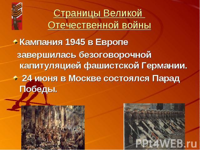 Страницы Великой Отечественной войныКампания 1945 в Европе завершилась безоговорочной капитуляцией фашистской Германии. 24 июня в Москве состоялся Парад Победы.
