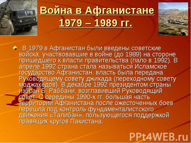 Война в Афганистане1979 – 1989 гг.. В 1979 в Афганистан были введены советские войска, участвовавшие в войне (до 1989) на стороне пришедшего к власти правительства (пало в 1992). В апреле 1992 страна стала называться Исламское государство Афганистан…