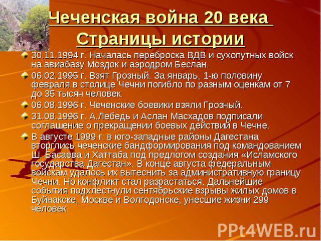 Чеченская война 20 века Страницы истории30.11.1994 г. Началась переброска ВДВ и сухопутных войск на авиабазу Моздок и аэродром Беслан. 06.02.1995 г. Взят Грозный. За январь, 1-ю половину февраля в столице Чечни погибло по разным оценкам от 7 до 35 т…