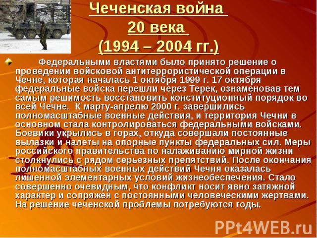 Чеченская война 20 века (1994 – 2004 гг.) Федеральными властями было принято решение о проведении войсковой антитеррористической операции в Чечне, которая началась 1 октября 1999 г. 17 октября федеральные войска перешли через Терек, ознаменовав тем …