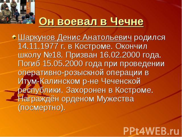 Он воевал в ЧечнеШаркунов Денис Анатольевич родился 14.11.1977 г. в Костроме. Окончил школу №18. Призван 16.02.2000 года. Погиб 15.05.2000 года при проведении оперативно-розыскной операции в Итум-Калинском р-не Чеченской республики. Захоронен в Кост…