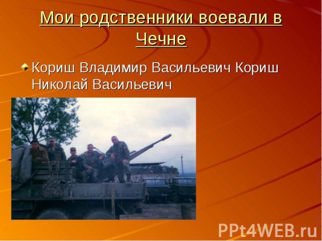 Мои родственники воевали в ЧечнеКориш Владимир Васильевич Кориш Николай Васильевич