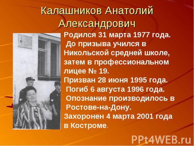 Калашников Анатолий АлександровичРодился 31 марта 1977 года. До призыва учился в Никольской средней школе, затем в профессиональном лицее № 19. Призван 28 июня 1995 года. Погиб 6 августа 1996 года. Опознание производилось в Ростове-на-Дону. Захороне…