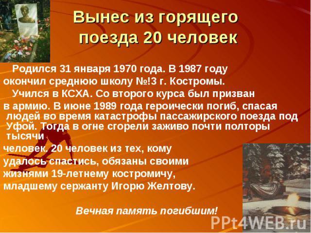 Вынес из горящего поезда 20 человек Родился 31 января 1970 года. В 1987 году окончил среднюю школу №!3 г. Костромы. Учился в КСХА. Со второго курса был призван в армию. В июне 1989 года героически погиб, спасая людей во время катастрофы пассажирског…