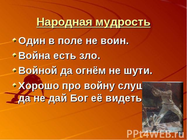 Народная мудростьОдин в поле не воин.Война есть зло.Войной да огнём не шути.Хорошо про войну слушать, да не дай Бог её видеть.