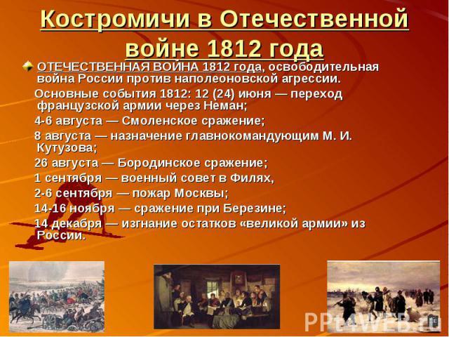 Костромичи в Отечественной войне 1812 годаОТЕЧЕСТВЕННАЯ ВОЙНА 1812 года, освободительная война России против наполеоновской агрессии. Основные события 1812: 12 (24) июня — переход французской армии через Неман; 4-6 августа — Смоленское сражение; 8 а…