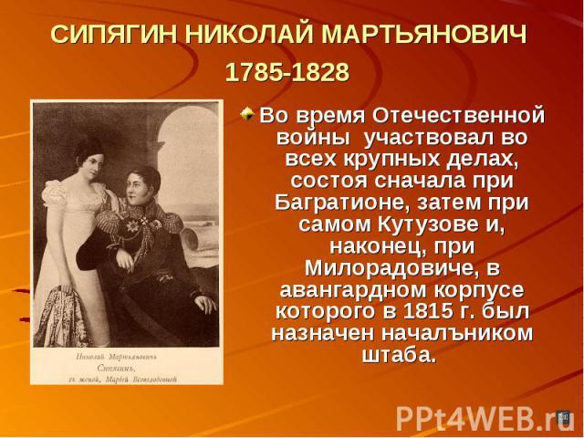 СИПЯГИН НИКОЛАЙ МАРТЬЯНОВИЧ 1785-1828 Во время Отечественной войны участвовал во всех крупных делах, состоя сначала при Багратионе, затем при самом Кутузове и, наконец, при Милорадовиче, в авангардном корпусе которого в 1815 г. был назначен началъни…