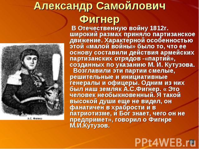 Александр Самойлович Фигнер В Отечественную войну 1812г. широкий размах приняло партизанское движение. Характерной особенностью этой «малой войны» было то, что ее основу составили действия армейских партизанских отрядов -«партий», созданных по указа…