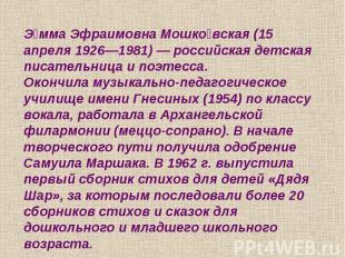 Эмма Эфраимовна Мошковская (15 апреля 1926—1981) — российская детская писательни