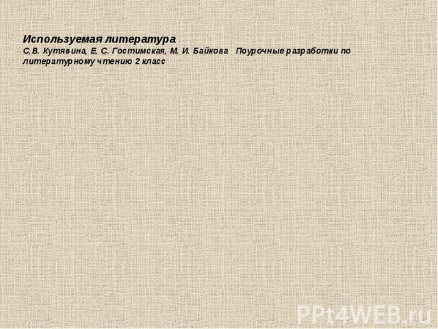 Используемая литератураС.В. Кутявина, Е. С. Гостимская, М. И. Байкова Поурочные разработки по литературному чтению 2 класс