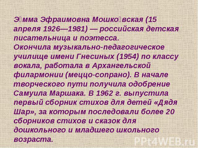 Эмма Эфраимовна Мошковская (15 апреля 1926—1981) — российская детская писательница и поэтесса.Окончила музыкально-педагогическое училище имени Гнесиных (1954) по классу вокала, работала в Архангельской филармонии (меццо-сопрано). В начале творческог…