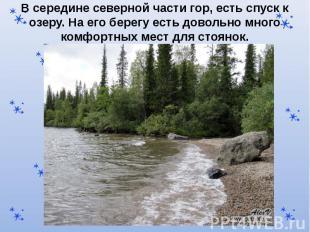 В середине северной части гор, есть спуск к озеру. На его берегу есть довольно м