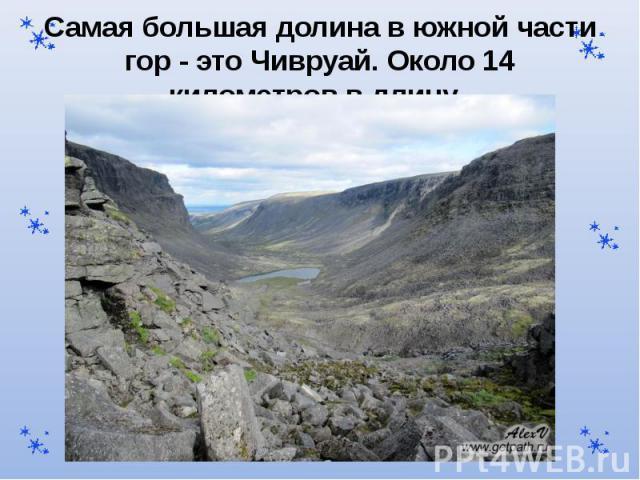 Самая большая долина в южной части гор - это Чивруай. Около 14 километров в длину.