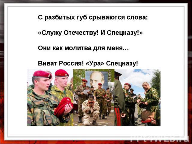 С разбитых губ срываются слова: «Служу Отечеству! И Спецназу!» Они как молитва для меня… Виват Россия! «Ура» Спецназу!