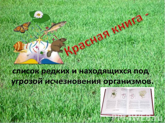 Красная книга - список редких и находящихся под угрозой исчезновения организмов.
