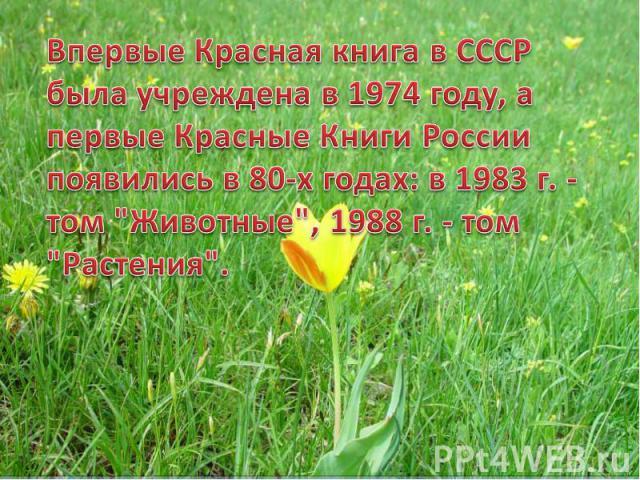 Впервые Красная книга в СССР была учреждена в 1974 году, а первые Красные Книги России появились в 80-х годах: в 1983 г. - том