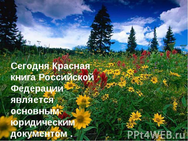 Сегодня Красная книга Российской Федерации является основным юридическим документом .