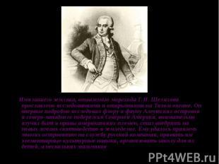 Имя нашего земляка, отважного морехода Г.И. Шелихова прославлено исследованиями