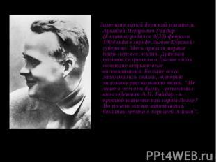 Замечательный детский писатель Аркадий Петрович Гайдар (Голиков) родился 9(22) ф
