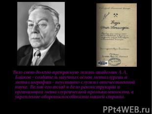 Всю свою долгую прекрасную жизнь академик А.А. Байков - создатель научных основ