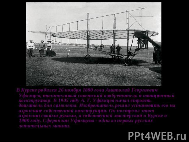 В Курске родился 26 ноября 1880 гола Анатолий Георгиевич Уфимцев, талантливый советский изобретатель и авиационный конструктор. В 1905 году А. Г. Уфимцев начал строить двигатель для самолета. Изобретатель решил установить его на аэроплане собственно…