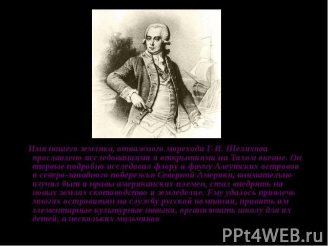 Имя нашего земляка, отважного морехода Г.И. Шелихова прославлено исследованиями и открытиями на Тихом океане. Он впервые подробно исследовал флору и фауну Алеутских островов и северо-западного побережья Северной Америки, внимательно изучил быт и нра…