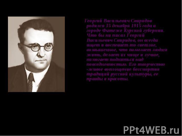Георгий Васильевич Свиридов родился 15 декабря 1915 года в городе Фатеже Курской губернии. Что бы ни писал Георгий Васильевич Свиридов, он всегда ищет и воспевает то светлое, возвышенное, что помогает людям жить, делает их чище и лучше, помогает под…