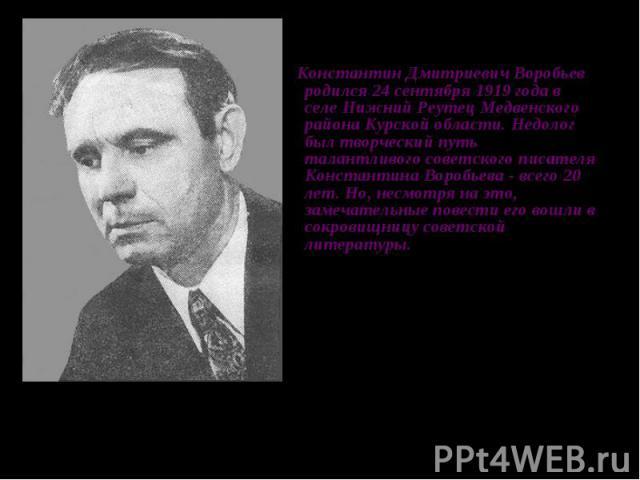 Константин Дмитриевич Воробьев родился 24 сентября 1919 года в селе Нижний Реутец Медвенского района Курской области. Недолог был творческий путь талантливого советского писателя Константина Воробьева - всего 20 лет. Но, несмотря на это, замечательн…