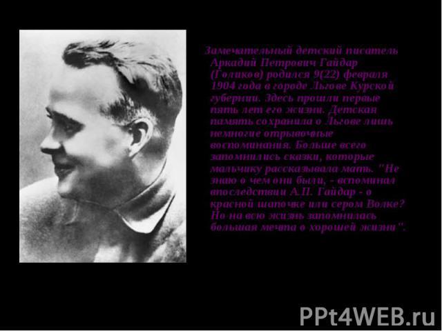 Замечательный детский писатель Аркадий Петрович Гайдар (Голиков) родился 9(22) февраля 1904 года в городе Льгове Курской губернии. Здесь прошли первые пять лет его жизни. Детская память сохранила о Льгове лишь немногие отрывочные воспоминания. Больш…