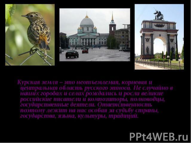 Курская земля – это неотъемлемая, корневая и центральная область русского этноса. Не случайно в наших городах и селах рождались и росли великие российские писатели и композиторы, полководцы, государственные деятели. Ответственность поэтому лежит на …