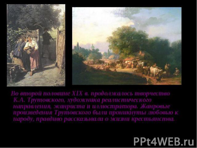Во второй половине XIX в. продолжалось творчество К.А. Трутовского, художника реалистического направления, жанриста и иллюстратора. Жанровые произведения Трутовского были проникнуты любовью к народу, правдиво рассказывали о жизни крестьянства.