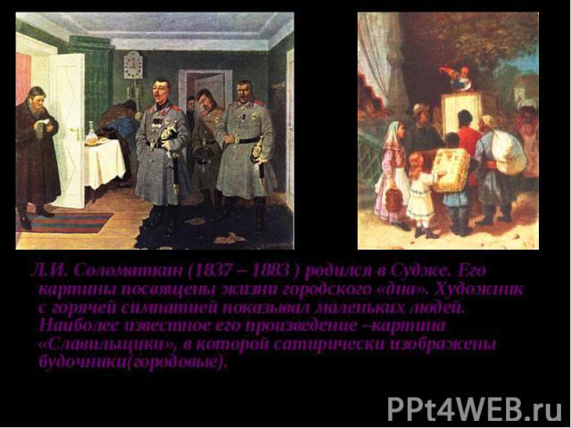 Л.И. Соломаткин (1837 – 1883 ) родился в Судже. Его картины посвящены жизни городского «дна». Художник с горячей симпатией показывал маленьких людей. Наиболее известное его произведение –картина «Славильщики», в которой сатирически изображены будочн…