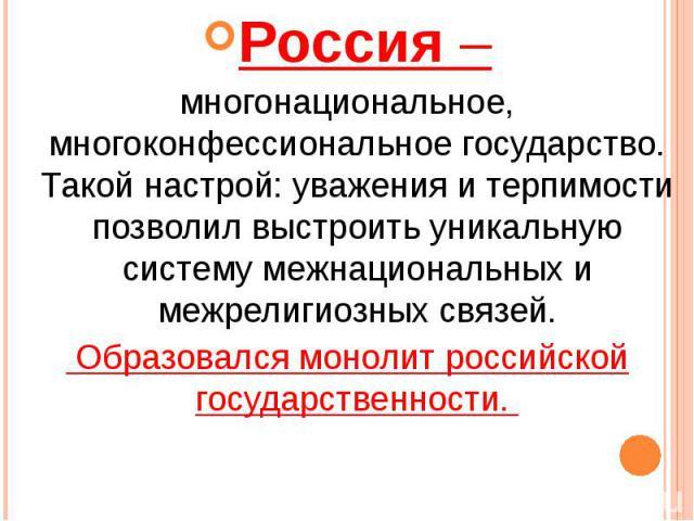 Россия – Россия – многонациональное, многоконфессиональное государство. Такой настрой: уважения и терпимости позволил выстроить уникальную систему межнациональных и межрелигиозных связей. Образовался монолит российской государственности.