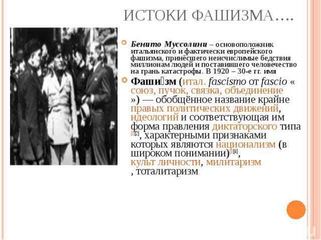 Бенито Муссолини – основоположник итальянского и фактически европейского фашизма, принёсшего неисчислимые бедствия миллионам людей и поставившего человечество на грань катастрофы. В 1920 – 30-е гг. имя Фаши зм(итал.fascismoот…