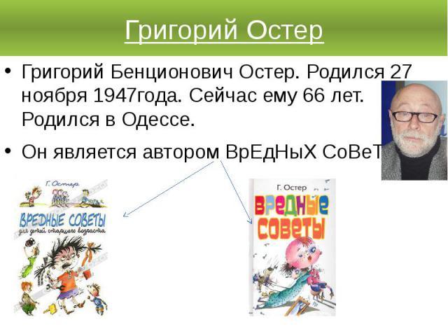 Григорий ОстерГригорий Бенционович Остер. Родился 27 ноября 1947года. Сейчас ему 66 лет. Родился в Одессе. Он является автором ВрЕдНыХ СоВеТаХ.