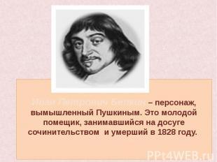 Иван Петрович Белкин – персонаж, вымышленный Пушкиным. Это молодой помещик, зани