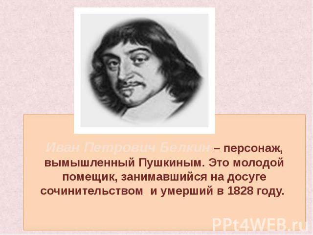 Иван Петрович Белкин – персонаж, вымышленный Пушкиным. Это молодой помещик, занимавшийся на досуге сочинительством и умерший в 1828 году.
