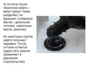 5) Остаток после перегонки нефти – мазут (мазут также разделяют на фракции: соля
